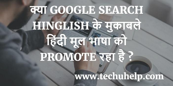 क्या GOOGLE SEARCH HINGLISH के मुकाबले हिंदी मूल भाषा को PROMOTE करने वाला है ?