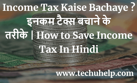 Income Tax Kaise Bachaye ? इनकम टैक्स बचाने के तरीके | How to Save Income Tax In Hindi