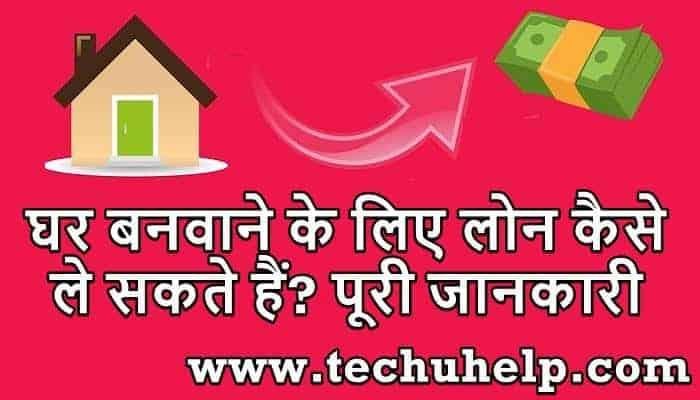 घर बनवाने के लिए लोन कैसे ले सकते हैं? यहां से लें पूरी जानकारी