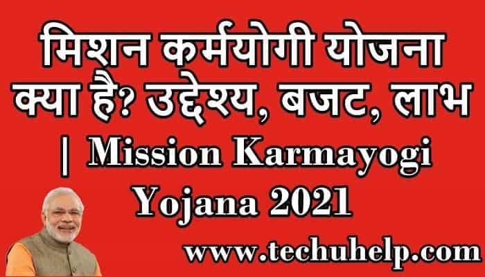मिशन कर्मयोगी योजना क्या है? उद्देश्य, बजट, लाभ | Mission Karmayogi Yojana 2021